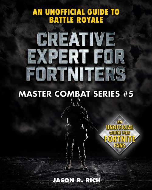 Creative Expert for Fortniters: An Unofficial Guide to Battle Royale (Master Combat #5)