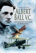 Albert Ball VC: The Fighter Pilot Hero of World War I