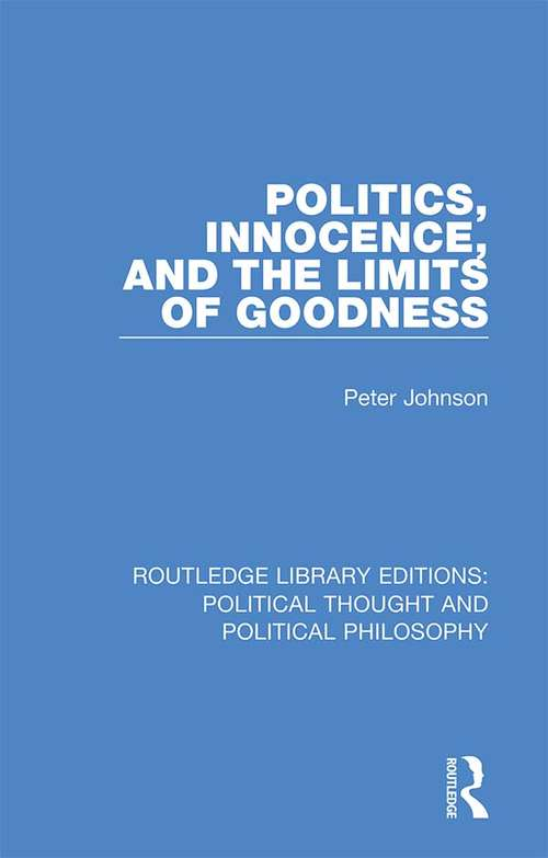 Politics, Innocence, and the Limits of Goodness (Routledge Library Editions: Political Thought and Political Philosophy #31)