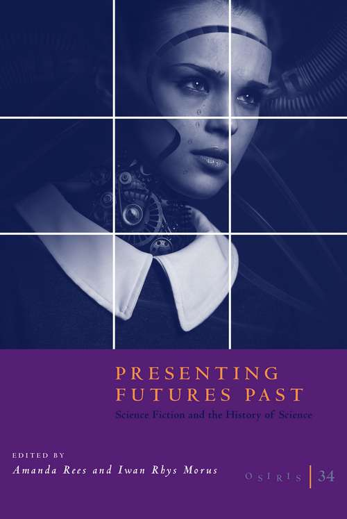 Osiris, Volume 34: Presenting Futures Past: Science Fiction and the History of Science (Osiris)