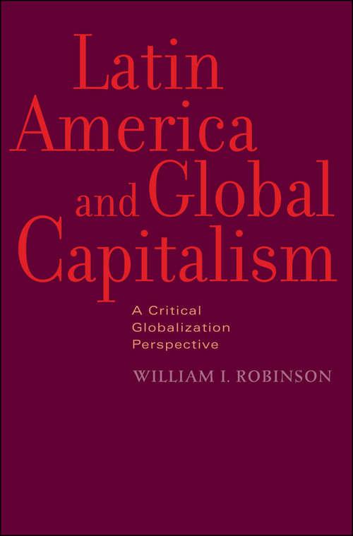 Latin America and Global Capitalism: A Critical Globalization Perspective (Johns Hopkins Studies in Globalization)