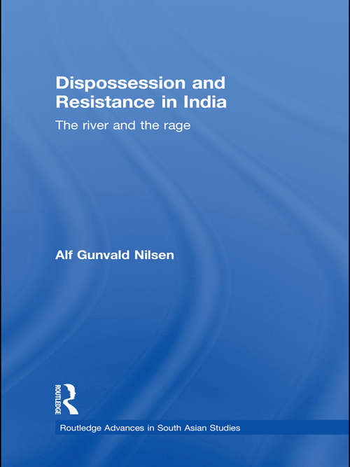 Dispossession and Resistance in India: The River and the Rage (Routledge Advances in South Asian Studies)