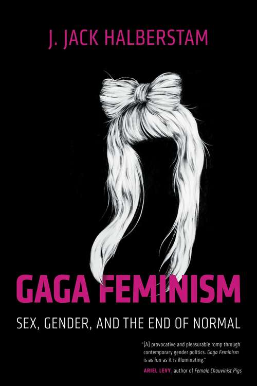 Gaga Feminism: Sex, Gender, and the End of Normal (Queer Ideas/Queer Action #7)