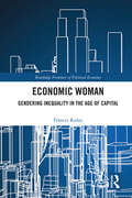 Economic Woman: Gendering Inequality in the Age of Capital (Routledge Frontiers of Political Economy)