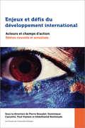 Enjeux et défis du développement international: Acteurs et champs d'action. Édition nouvelle et actualisée (Études en développement international et mondialisation)