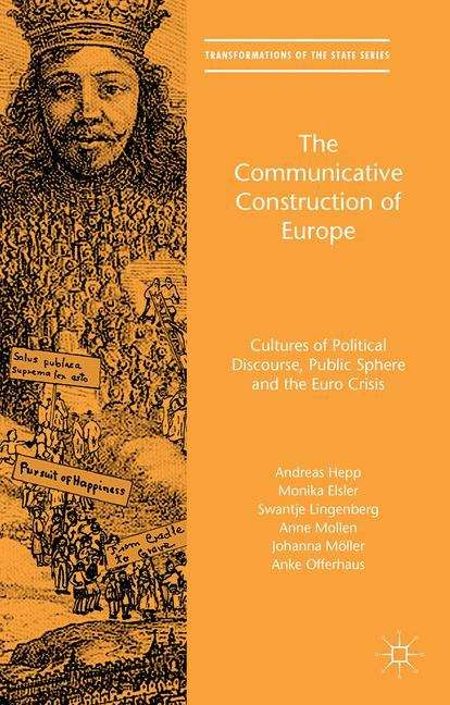 The Communicative Construction of Europe: Cultures of Political Discourse, Public Sphere, and the Euro Crisis (Transformations of the State)