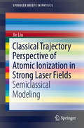 Classical Trajectory Perspective of Atomic Ionization in Strong Laser Fields: Semiclassical Modeling (SpringerBriefs in Physics)
