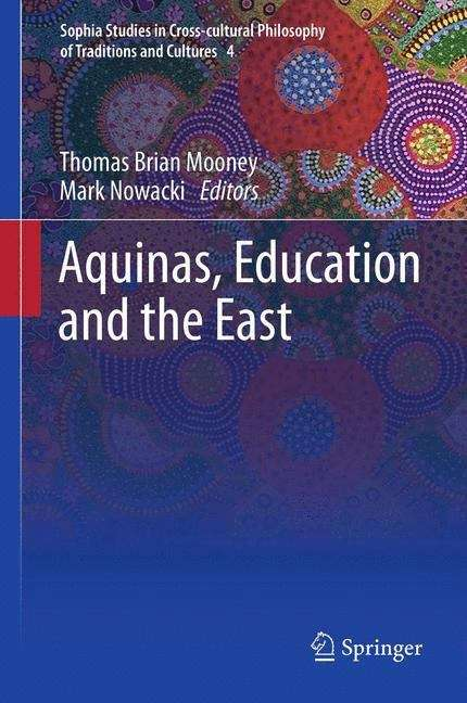 Aquinas, Education and the East (Sophia Studies in Cross-cultural Philosophy of Traditions and Cultures #4)