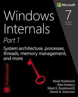 Windows Internals, Seventh Edition, Part 1: System architecture, processes, threads, memory management, and more