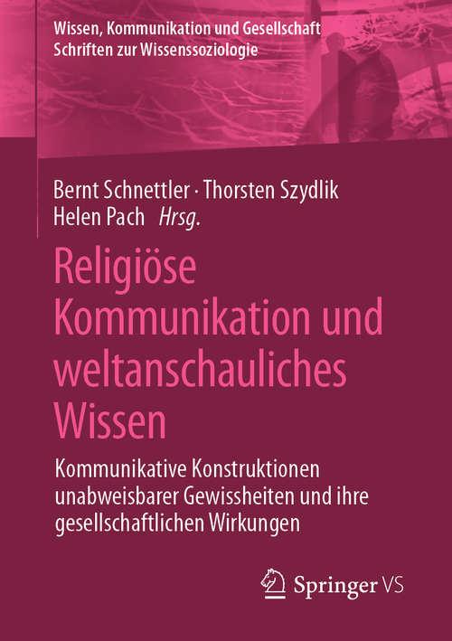 Religiöse Kommunikation und weltanschauliches Wissen: Kommunikative Konstruktionen unabweisbarer Gewissheiten und ihre gesellschaftlichen Wirkungen (Wissen, Kommunikation und Gesellschaft)