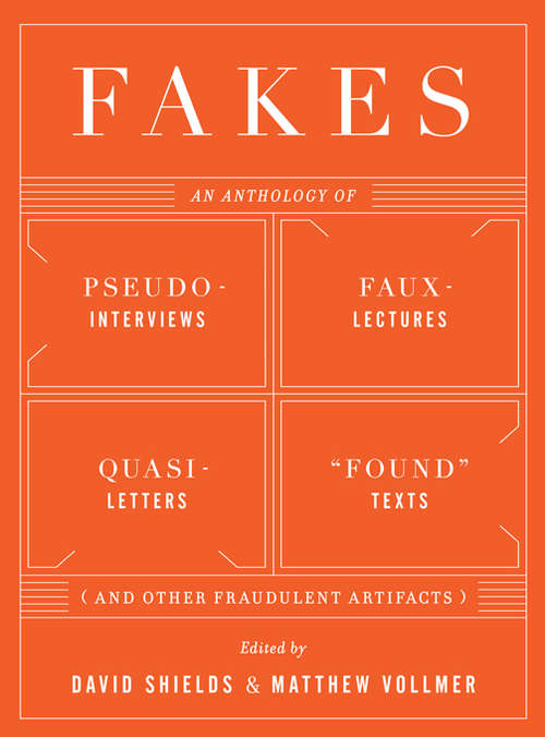 """Fakes: An Anthology of Pseudo-Interviews, Faux-Lectures, Quasi-Letters, """"Found"""" Texts, and Other Fraudulent Artifacts"""