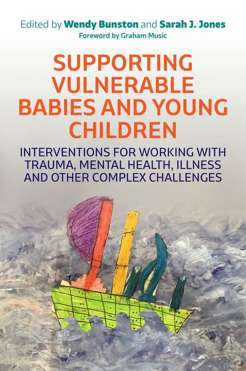 Supporting Vulnerable Babies and Young Children: Interventions for Working with Trauma, Mental Health, Illness and Other Complex Challenges