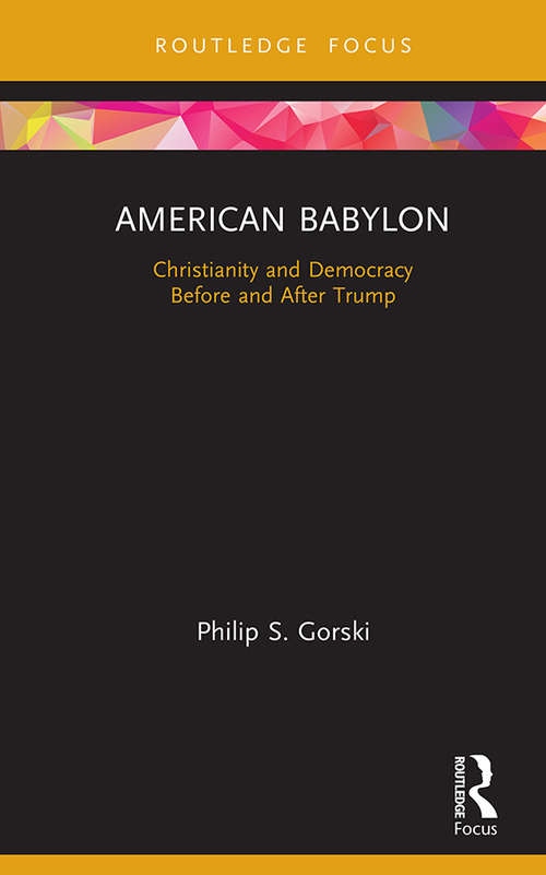 American Babylon: Christianity and Democracy Before and After Trump (Routledge Focus on Religion)