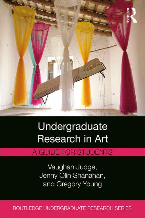 Undergraduate Research in Art: A Guide for Students (Routledge Undergraduate Research Series)