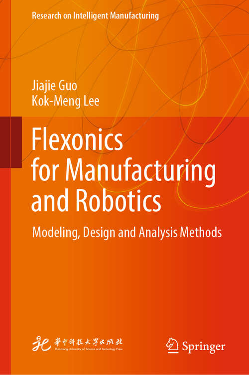 Flexonics for Manufacturing and Robotics: Modeling, Design And Analysis Methods (Research on Intelligent Manufacturing)