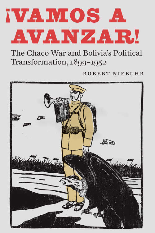 ¡Vamos a avanzar!: The Chaco War and Bolivia's Political Transformation, 1899–1952