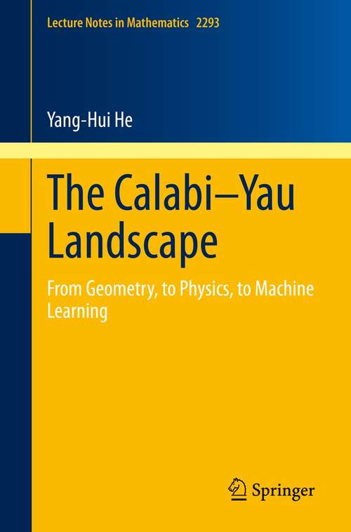 The Calabi–Yau Landscape: From Geometry, to Physics, to Machine Learning (Lecture Notes in Mathematics #2293)