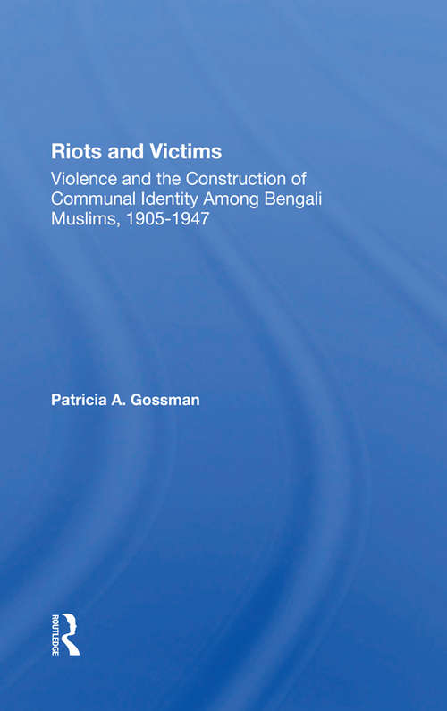 Riots And Victims: Violence And The Construction Of Communal Identity Among Bengali Muslims, 1905-1947