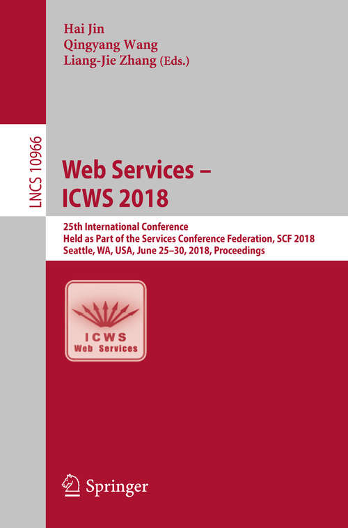 Web Services – ICWS 2018: 25th International Conference, Held as Part of the Services Conference Federation, SCF 2018, Seattle, WA, USA, June 25-30, 2018, Proceedings (Lecture Notes in Computer Science #10966)