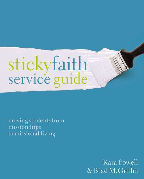Sticky Faith Service Guide: Moving Students from Mission Trips to Missional Living