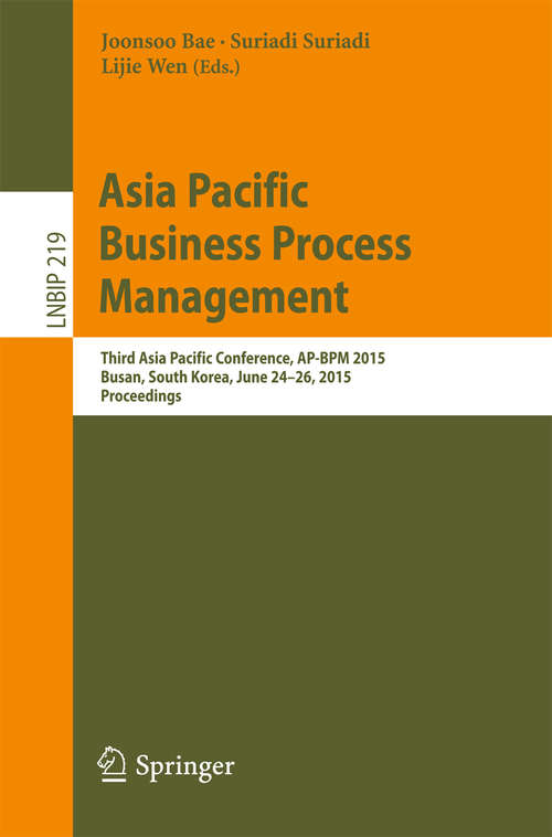Asia Pacific Business Process Management: Third Asia Pacific Conference, AP-BPM 2015, Busan, South Korea, June 24-26, 2015, Proceedings (Lecture Notes in Business Information Processing #219)