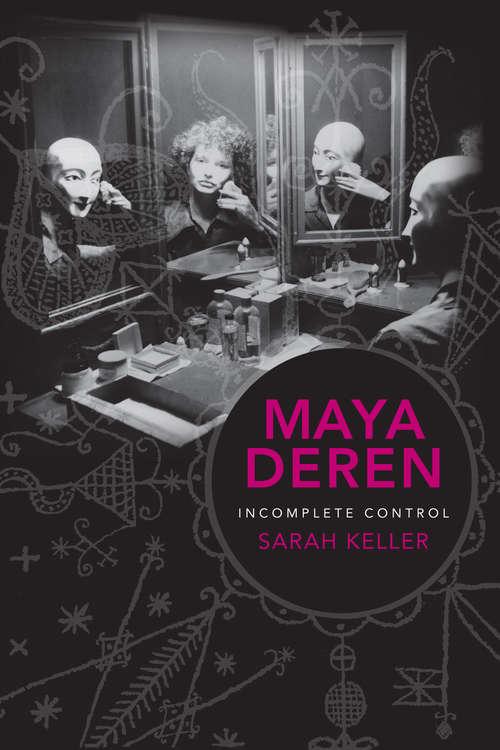 Maya Deren: Incomplete Control (Film and Culture Series)