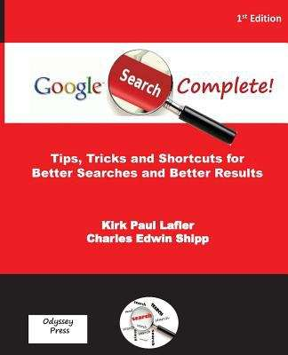 Google Search Complete: Tips, Tricks and Shortcuts for Better Searches and Better Results