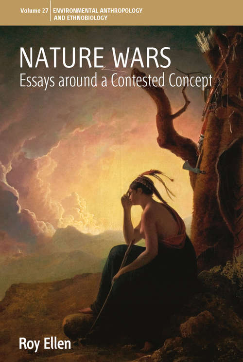 Nature Wars: Essays Around a Contested Concept (Environmental Anthropology and Ethnobiology #27)