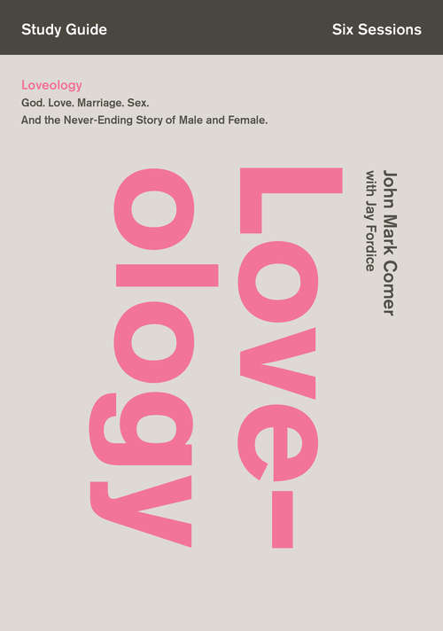 Loveology Study Guide: God. Love. Marriage. Sex. And the Never-Ending Story of Male and Female.