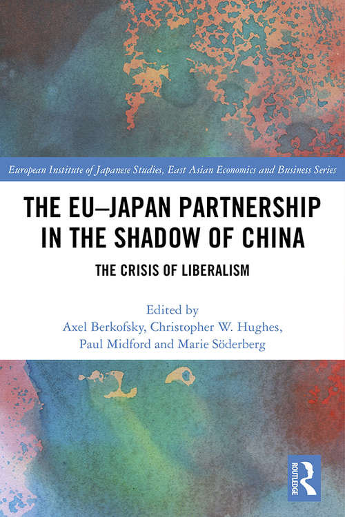 The EU–Japan Partnership in the Shadow of China: The Crisis of Liberalism (European Institute of Japanese Studies East Asian Economics and Business Series)