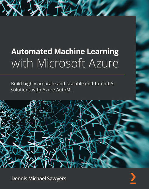 Automated Machine Learning with Microsoft Azure: Build highly accurate and scalable end-to-end AI solutions with Azure AutoML