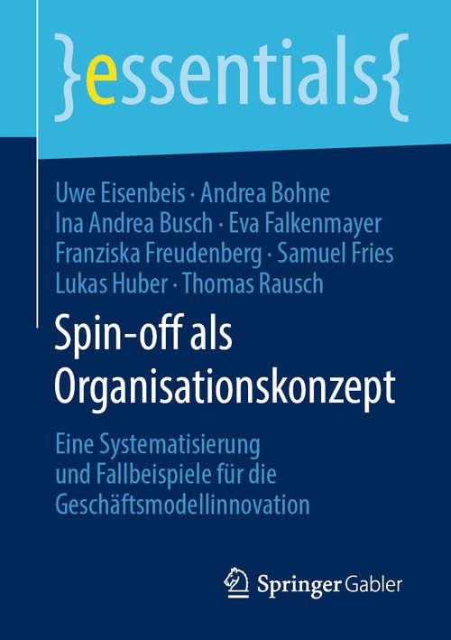 Spin-off als Organisationskonzept: Eine Systematisierung und Fallbeispiele für die Geschäftsmodellinnovation (essentials)