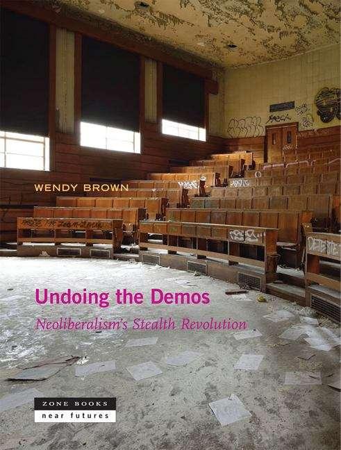 Undoing the Demos, First Edition: Neoliberalism's Stealth Revolution (Zone / Near Futures Ser.)