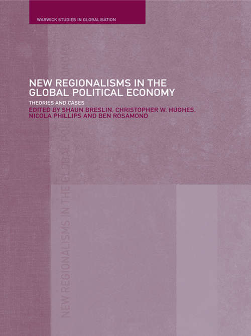 New Regionalism in the Global Political Economy: Theories and Cases (Warwick Studies In Globalisation Ser.)