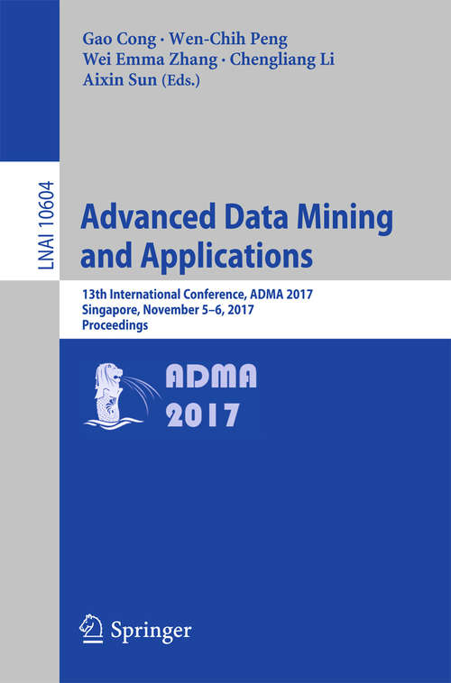Advanced Data Mining and Applications: 13th International Conference, ADMA 2017, Singapore, November 5–6, 2017, Proceedings (Lecture Notes in Computer Science #10604)