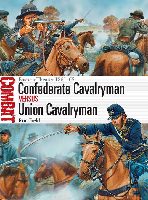 Confederate Cavalryman vs Union Cavalryman: Eastern Theater 1861-65