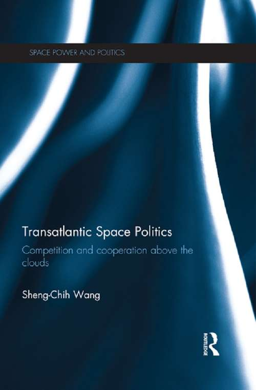 Transatlantic Space Politics: Competition and Cooperation Above the Clouds (Space Power and Politics)