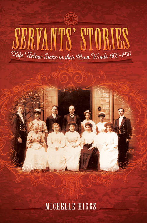 Servants' Stories: Life Below Stairs In Their Own Words, 1800–1950