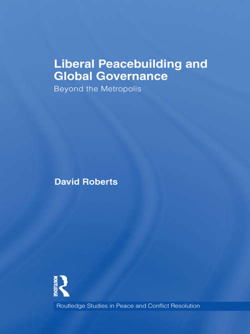 Liberal Peacebuilding and Global Governance: Beyond the Metropolis (Routledge Studies in Peace and Conflict Resolution)