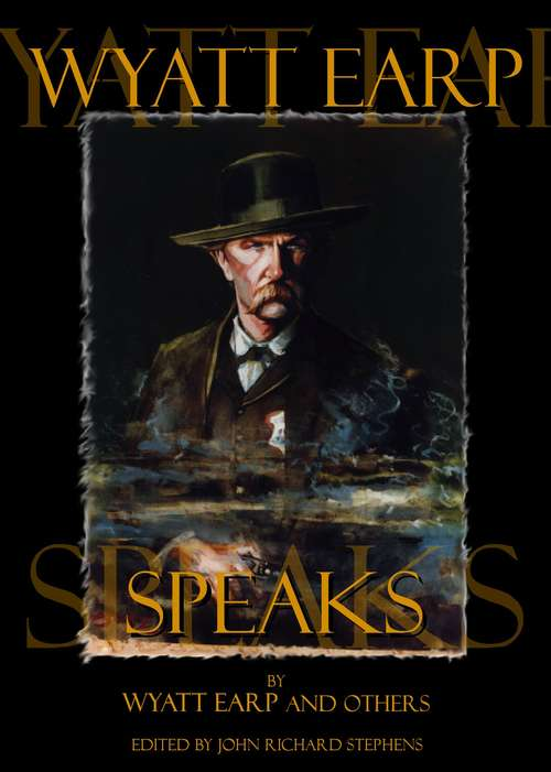 Wyatt Earp Speaks: My Side of the O.K. Corral Shootout, Plus Interviews with Doc Holliday