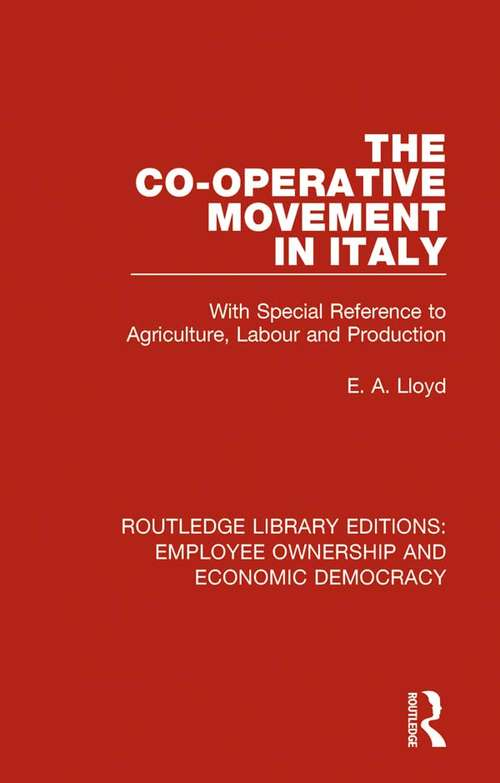The Co-operative Movement in Italy: With Special Reference to Agriculture, Labour and Production (Routledge Library Editions: Employee Ownership and Economic Democracy #4)