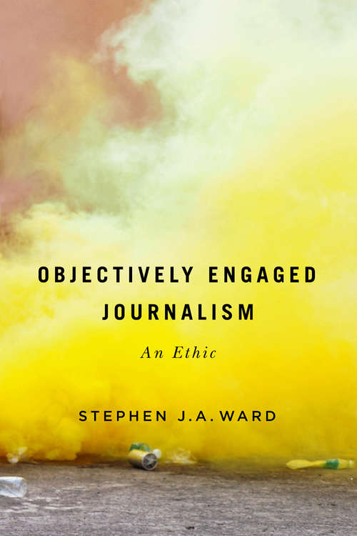 Objectively Engaged Journalism: An Ethic (McGill-Queen's Studies in the History of Ideas #78)