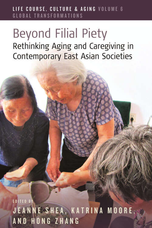 Beyond Filial Piety: Rethinking Aging and Caregiving in Contemporary East Asian Societies (Life Course, Culture and Aging: Global Transformations #6)