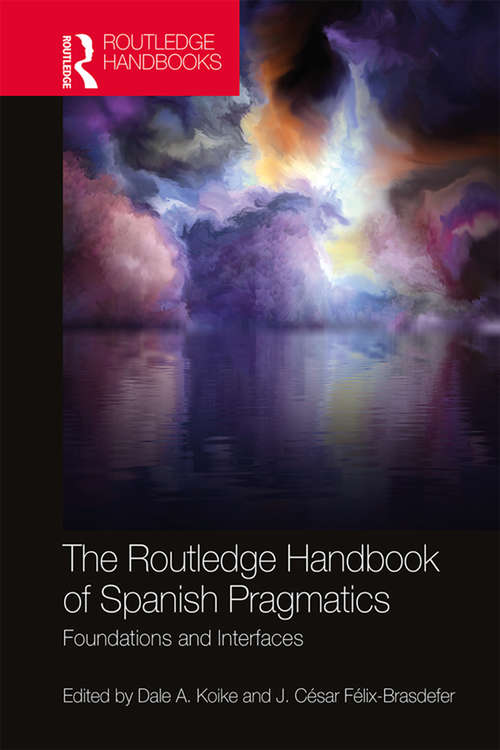 The Routledge Handbook of Spanish Pragmatics: Foundations and Interfaces (Routledge Spanish Language Handbooks)
