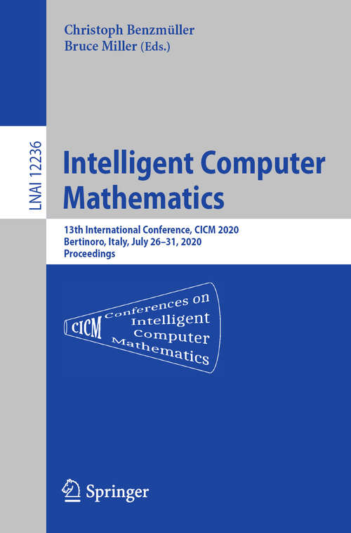 Intelligent Computer Mathematics: 13th International Conference, CICM 2020, Bertinoro, Italy, July 26–31, 2020, Proceedings (Lecture Notes in Computer Science #12236)