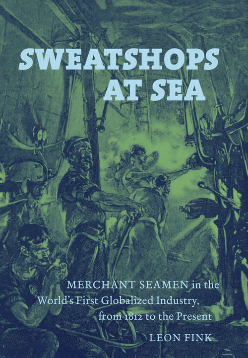 Sweatshops at Sea Merchant Seamen in the World's First Globalized Industry, From 1812 to the Present