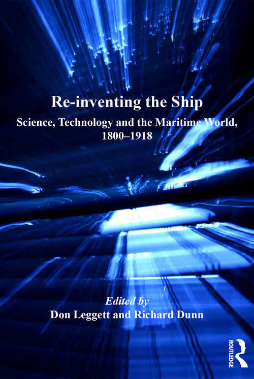 Re-inventing the Ship: Science, Technology and the Maritime World, 1800-1918 (Corbett Centre for Maritime Policy Studies Series)