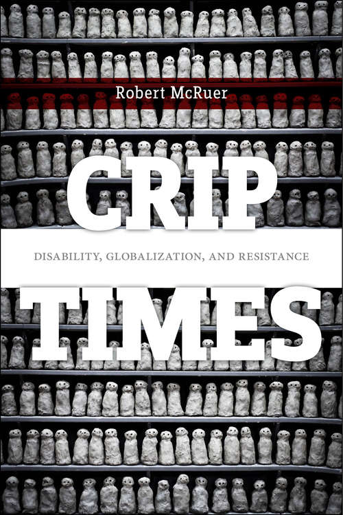Crip Times: Disability, Globalization, and Resistance (Crip #1)