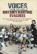 Britain's Wartime Evacuees: The People, Places and Stories of the Evacuations Told Through the Accounts of Those Who Were There