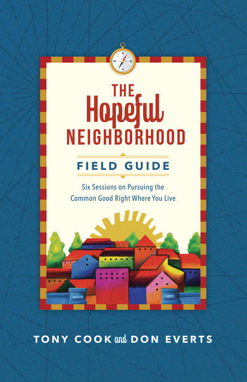 The Hopeful Neighborhood Field Guide: Six Sessions on Pursuing the Common Good Right Where You Live